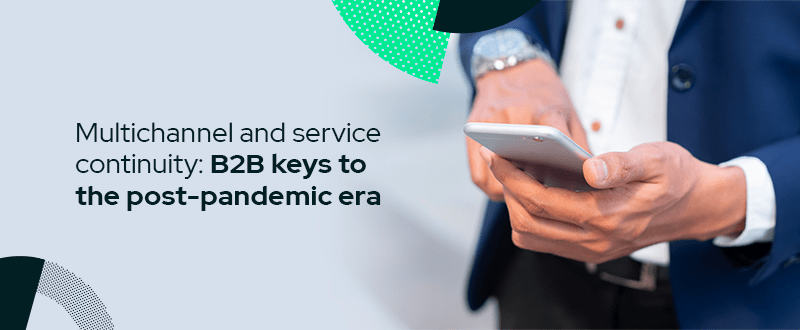 Multichannel and service continuity: B2B keys for the post-pandemic era